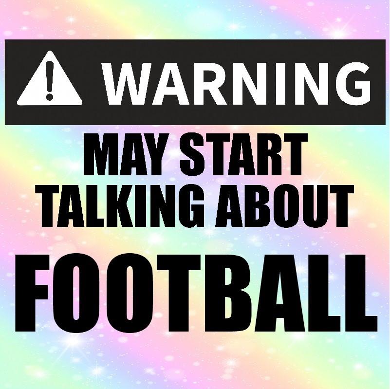 Warning! May Start Talking About Football